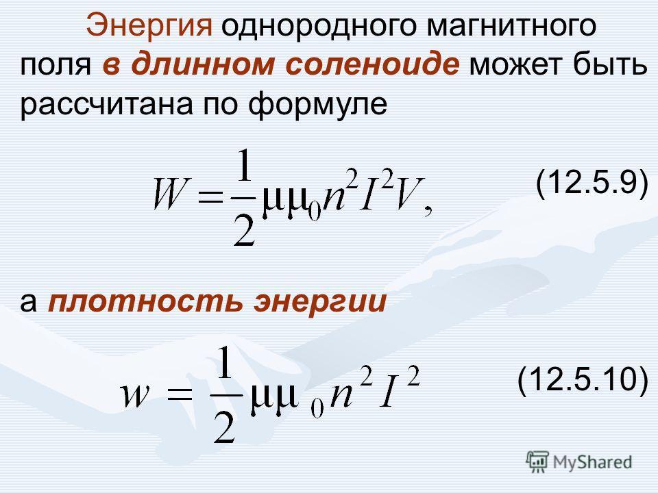 Энергия однородного магнитного поля в длинном соленоиде может быть рассчитана по формуле (12.5.9) а плотность энергии (12.5.10)