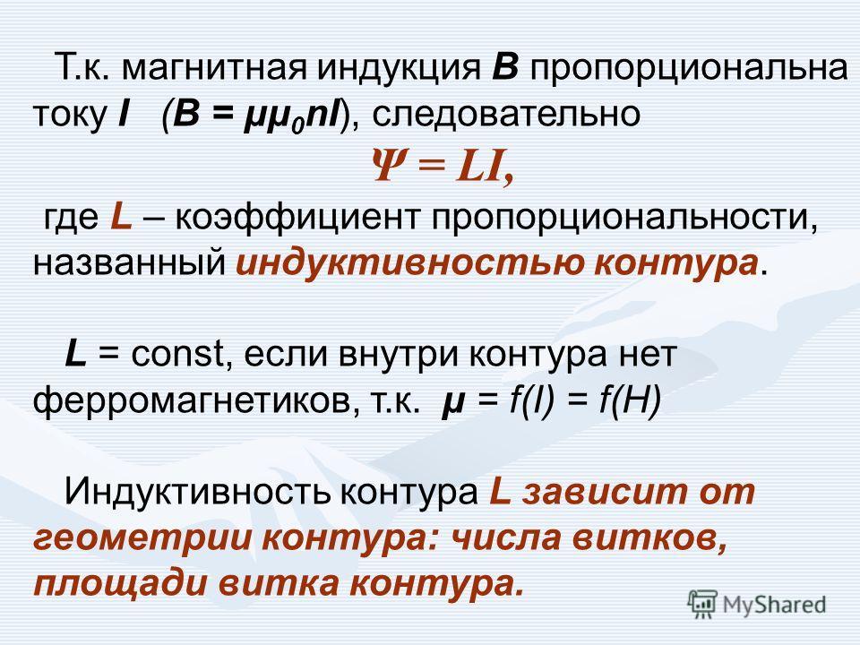Т.к. магнитная индукция В пропорциональна току I (В = μμ 0 nI), следовательно Ψ = LI, где L – коэффициент пропорциональности, названный индуктивностью контура. L = const, если внутри контура нет ферромагнетиков, т.к. μ = f(I) = f(H) Индуктивность кон