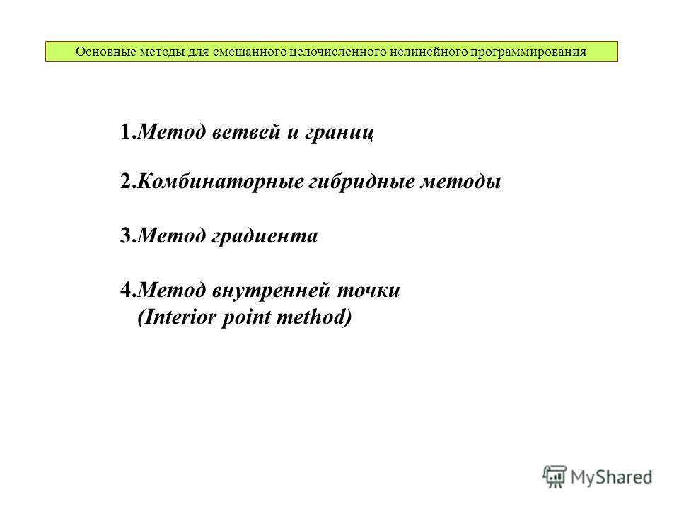 Основные методы для смешанного целочисленного нелинейного программирования 1.Метод ветвей и границ 2.Комбинаторные гибридные методы 3.Метод градиента 4.Метод внутренней точки (Interior point method)