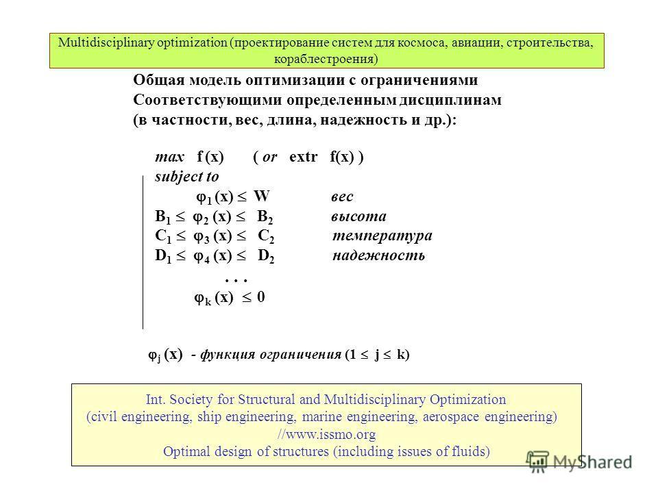 Multidisciplinary optimization (проектирование систем для космоса, авиации, строительства, кораблестроения) max f (x) ( or extr f(x) ) subject to 1 (x) W вес B 1 2 (x) B 2 высота C 1 3 (x) C 2 температура D 1 4 (x) D 2 надежность... k (x) 0 Общая мод