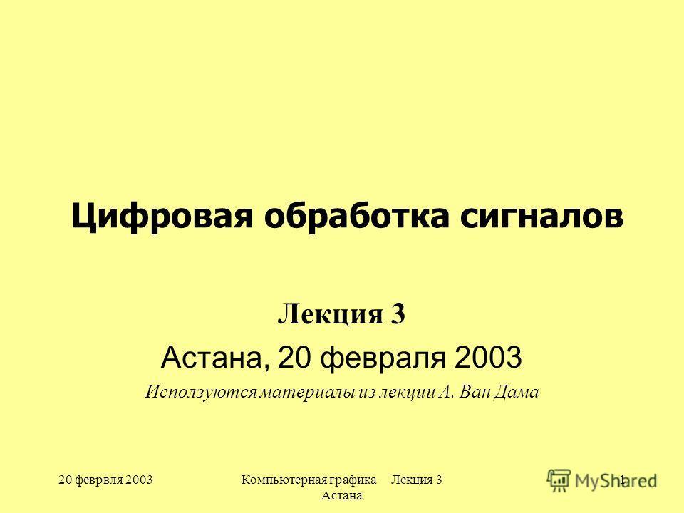 20 феврвля 2003Компьютерная графика Лекция 3 Астана 1 Цифровая обработка сигналов Лекция 3 Астана, 20 февраля 2003 Исползуются материалы из лекции А. Ван Дама