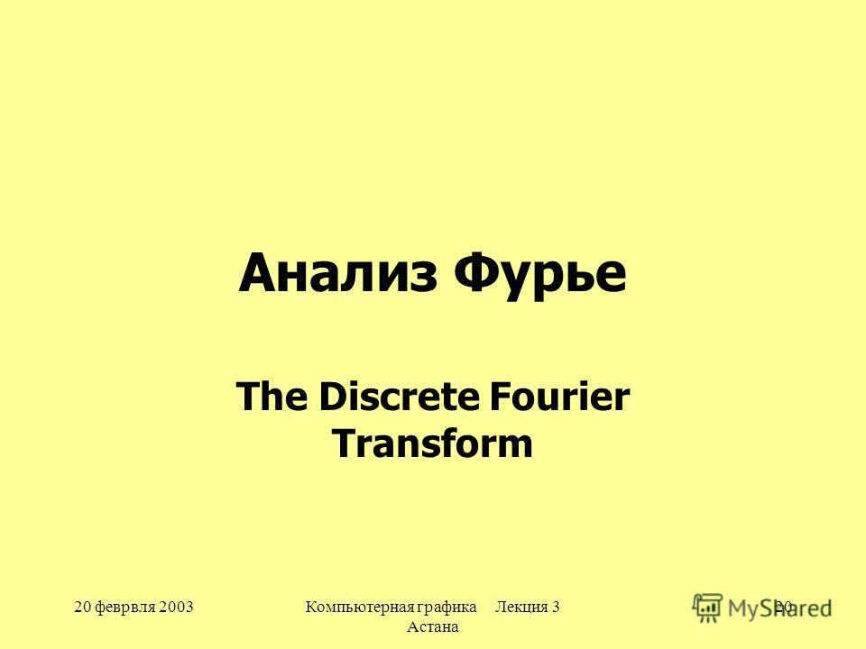 20 феврвля 2003Компьютерная графика Лекция 3 Астана 20 Анализ Фурье The Discrete Fourier Transform