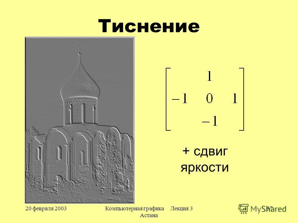 20 феврвля 2003Компьютерная графика Лекция 3 Астана 37 Тиснение + сдвиг яркости