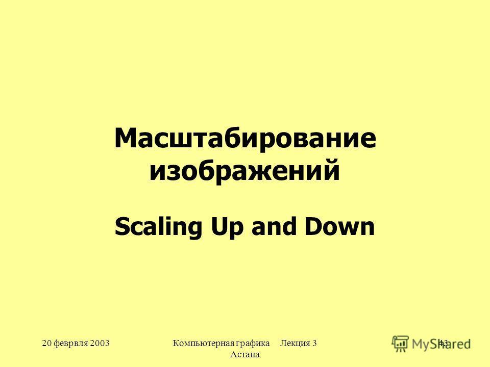 20 феврвля 2003Компьютерная графика Лекция 3 Астана 43 Масштабирование изображений Scaling Up and Down
