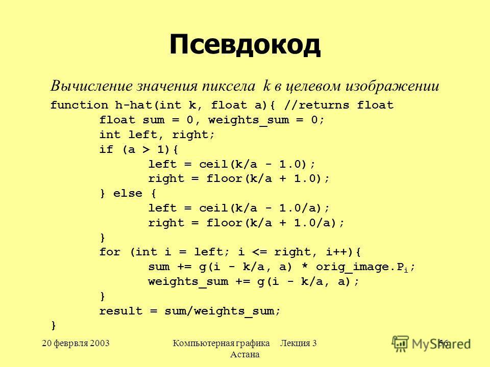 20 феврвля 2003Компьютерная графика Лекция 3 Астана 56 Псевдокод Вычисление значения пиксела k в целевом изображении function h-hat(int k, float a){ //returns float float sum = 0, weights_sum = 0; int left, right; if (a > 1){ left = ceil(k/a - 1.0);
