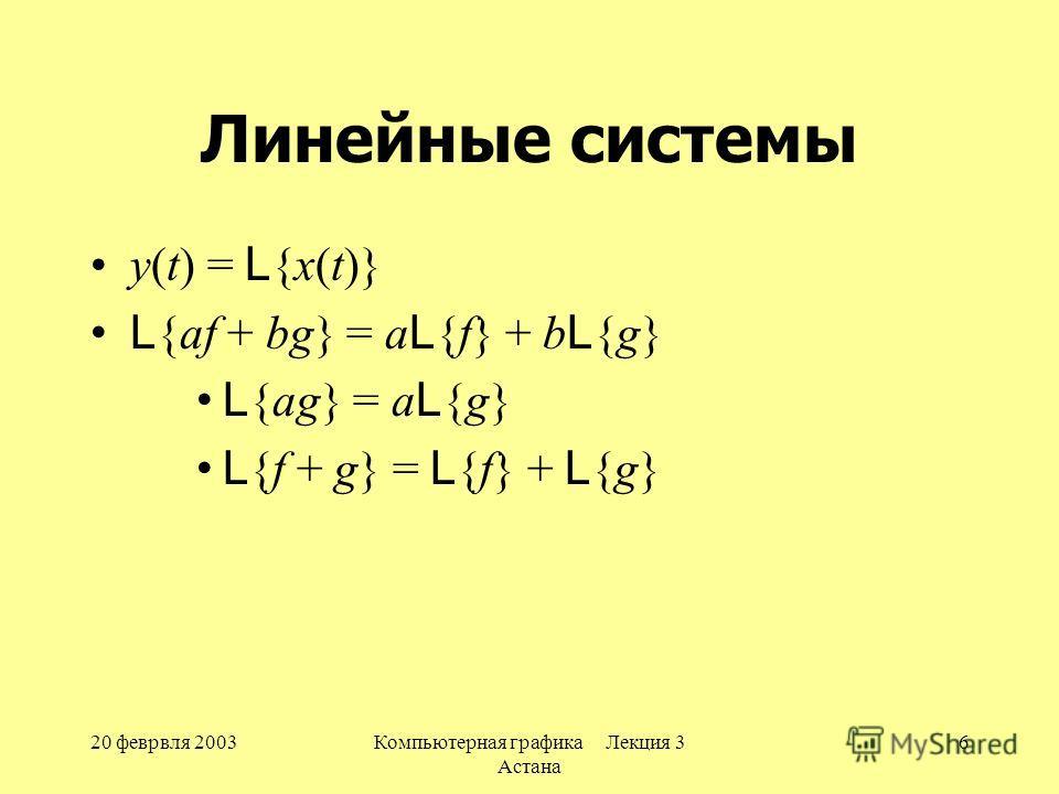 20 феврвля 2003Компьютерная графика Лекция 3 Астана 6 Линейные системы y(t) = L {x(t)} L {af + bg} = a L {f} + b L {g} L {ag} = a L {g} L {f + g} = L {f} + L {g}