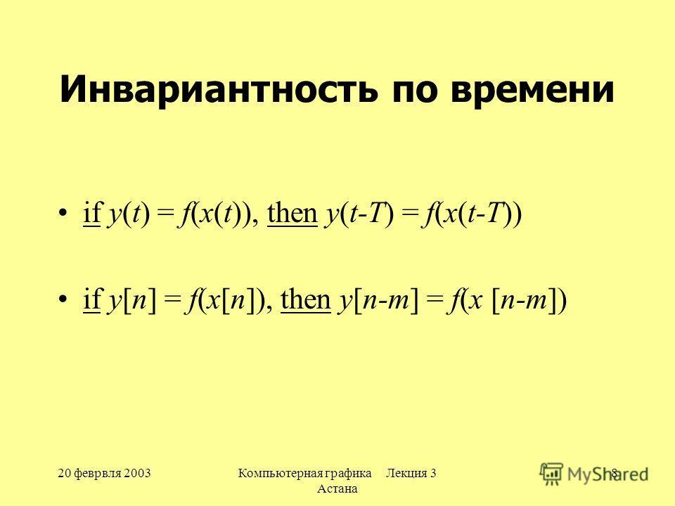 20 феврвля 2003Компьютерная графика Лекция 3 Астана 8 Инвариантность по времени if y(t) = f(x(t)), then y(t-T) = f(x(t-T)) if y[n] = f(x[n]), then y[n-m] = f(x [n-m])