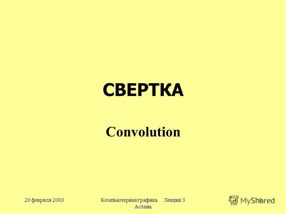 20 феврвля 2003Компьютерная графика Лекция 3 Астана 9 СВЕРТКА Convolution