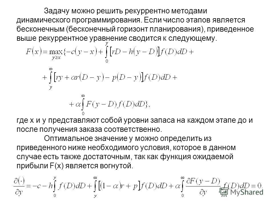 Задачу можно решить рекуррентно методами динамического программирования. Если число этапов является бесконечным (бесконечный горизонт планирования), приведенное выше рекуррентное уравнение сводится к следующему. где х и у представляют собой уровни за