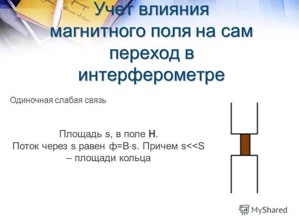 Учет влияния магнитного поля на сам переход в интерферометре Одиночная слабая связь Площадь s, в поле Н. Поток через s равен ф=В s. Причем s