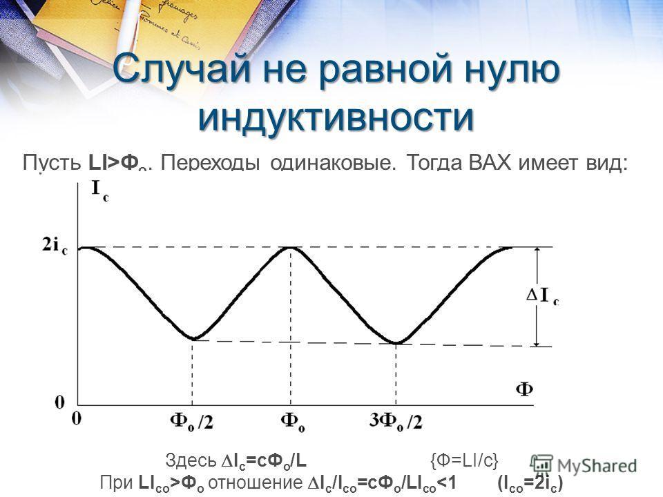 Случай не равной нулю индуктивности Пусть LI>Ф о. Переходы одинаковые. Тогда ВАХ имеет вид: Здесь I c =cФ о /L{Ф=LI/с} При LI со >Ф о отношение I c /I co =cФ о /LI co
