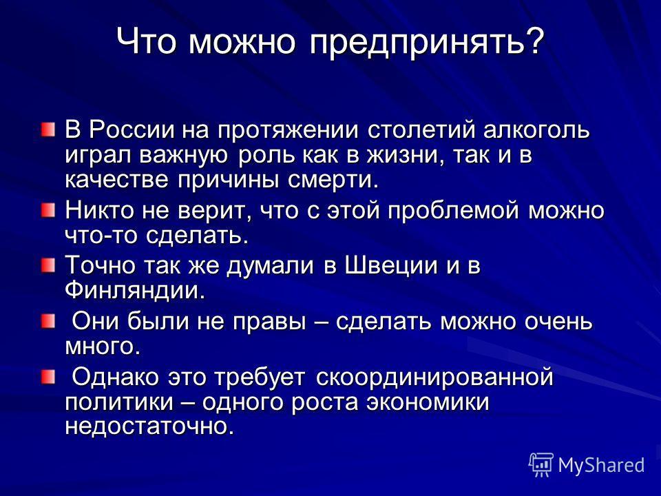 Что можно предпринять? В России на протяжении столетий алкоголь играл важную роль как в жизни, так и в качестве причины смерти. Никто не верит, что с этой проблемой можно что-то сделать. Точно так же думали в Швеции и в Финляндии. Они были не правы –