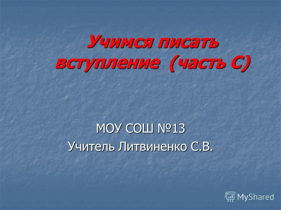 Учимся писать вступление (часть С) МОУ СОШ 13 Учитель Литвиненко С.В.