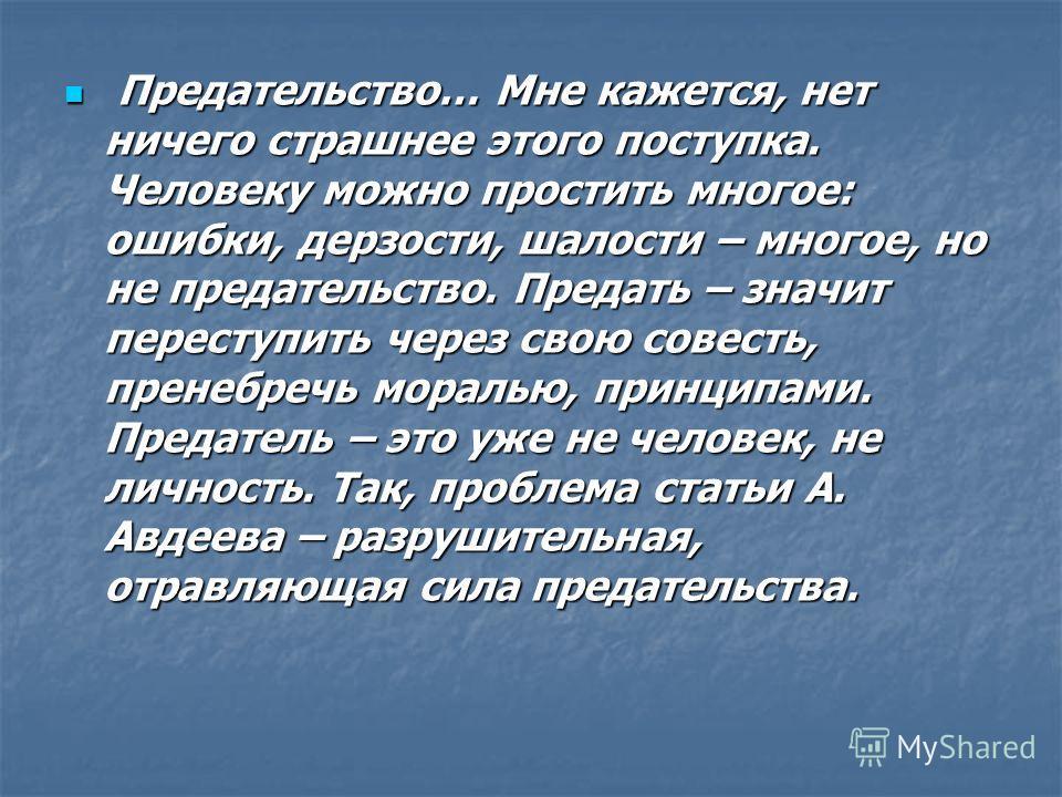 Предательство… Мне кажется, нет ничего страшнее этого поступка. Человеку можно простить многое: ошибки, дерзости, шалости – многое, но не предательство. Предать – значит переступить через свою совесть, пренебречь моралью, принципами. Предатель – это