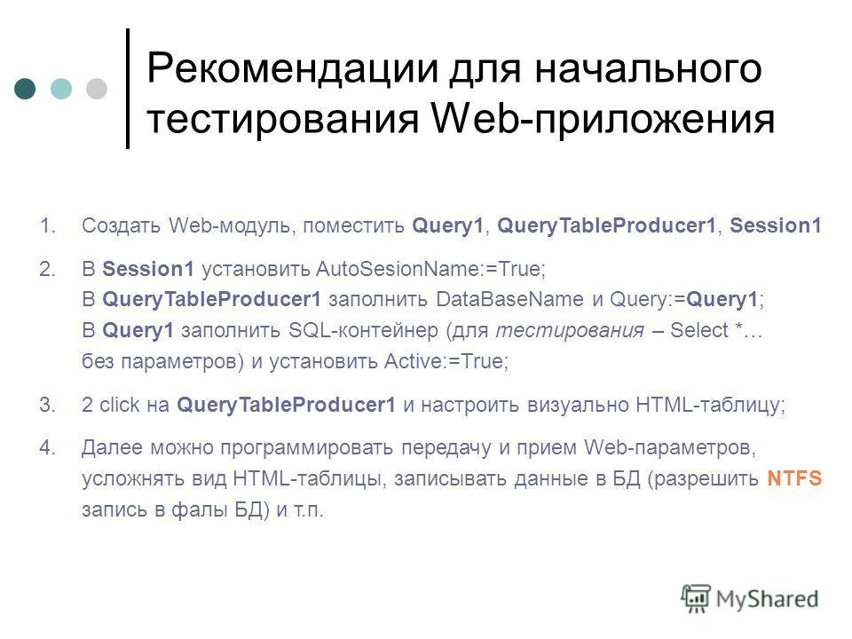 Рекомендации для начального тестирования Web-приложения 1.Создать Web-модуль, поместить Query1, QueryTableProducer1, Session1 2.В Session1 установить AutoSesionName:=True; В QueryTableProducer1 заполнить DataBaseName и Query:=Query1; В Query1 заполни