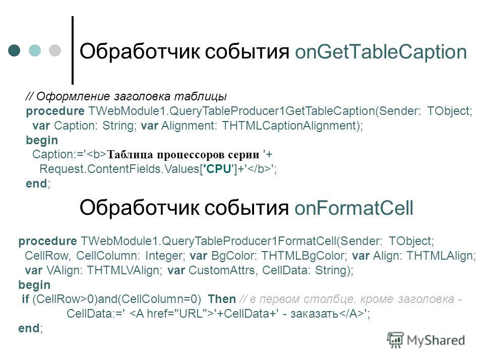 Обработчик события onGetTableCaption // Оформление заголовка таблицы procedure TWebModule1.QueryTableProducer1GetTableCaption(Sender: TObject; var Caption: String; var Alignment: THTMLCaptionAlignment); begin Caption:=' Таблица процессоров серии '+ R