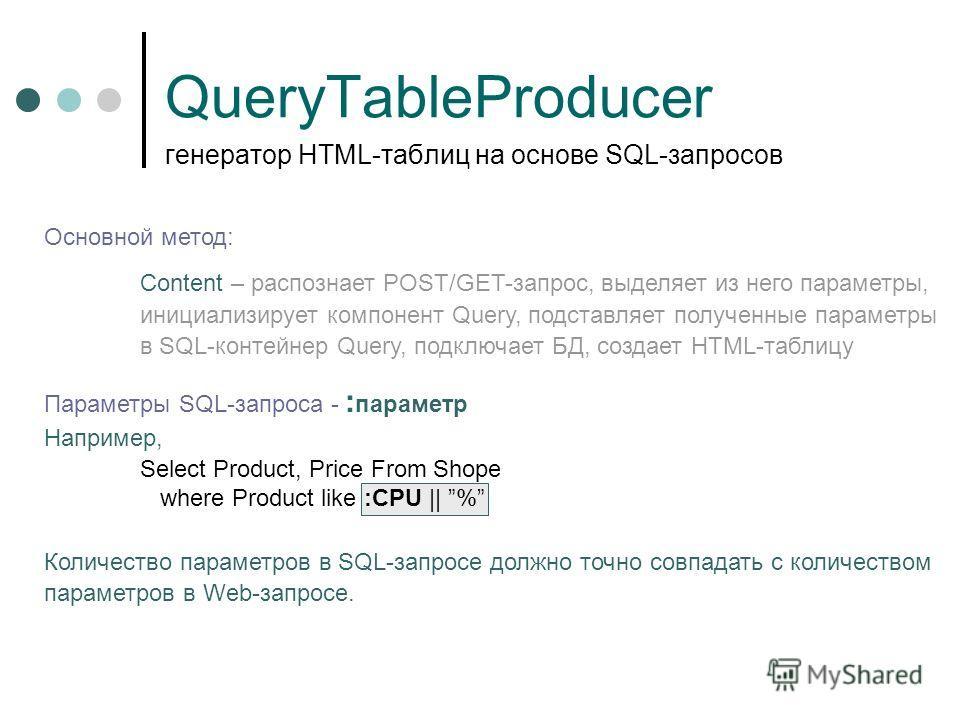 QueryTableProducer генератор HTML-таблиц на основе SQL-запросов Основной метод: Content – распознает POST/GET-запрос, выделяет из него параметры, инициализирует компонент Query, подставляет полученные параметры в SQL-контейнер Query, подключает БД, с