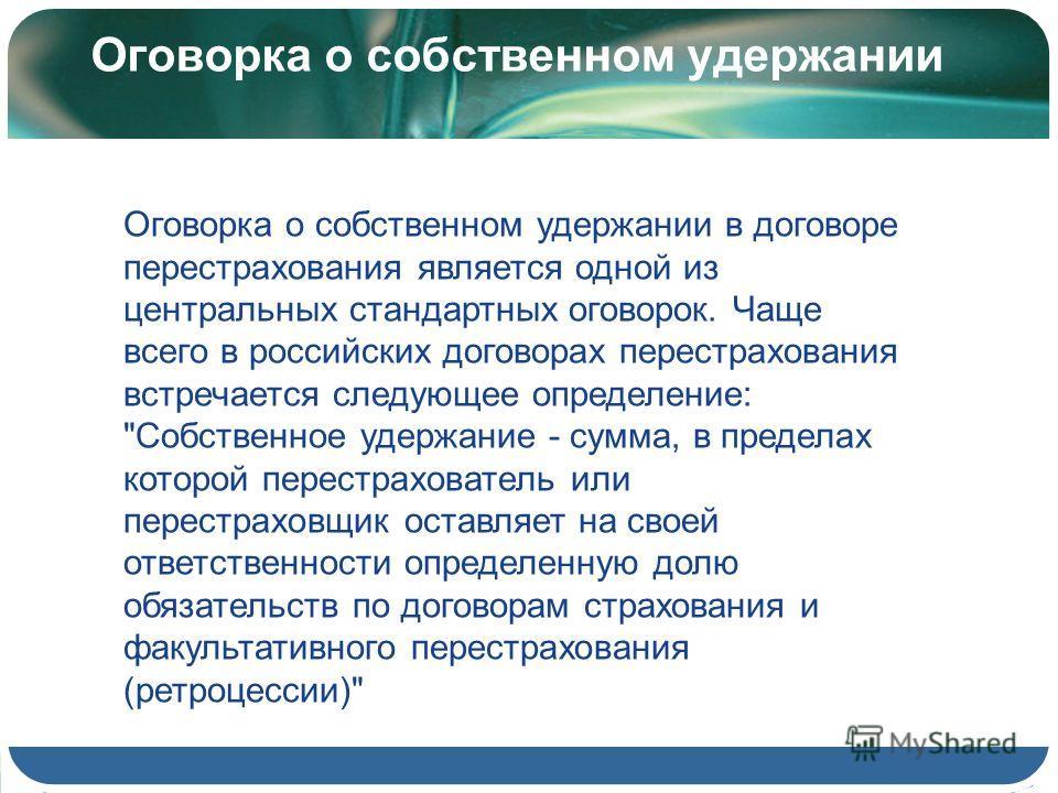 Оговорка о собственном удержании Оговорка о собственном удержании в договоре перестрахования является одной из центральных стандартных оговорок. Чаще всего в российских договорах перестрахования встречается следующее определение: