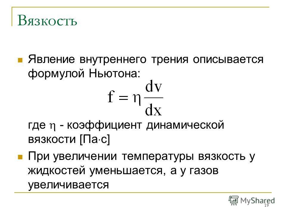 19 Вязкость Явление внутреннего трения описывается формулой Ньютона: где - коэффициент динамической вязкости [Па с] При увеличении температуры вязкость у жидкостей уменьшается, а у газов увеличивается