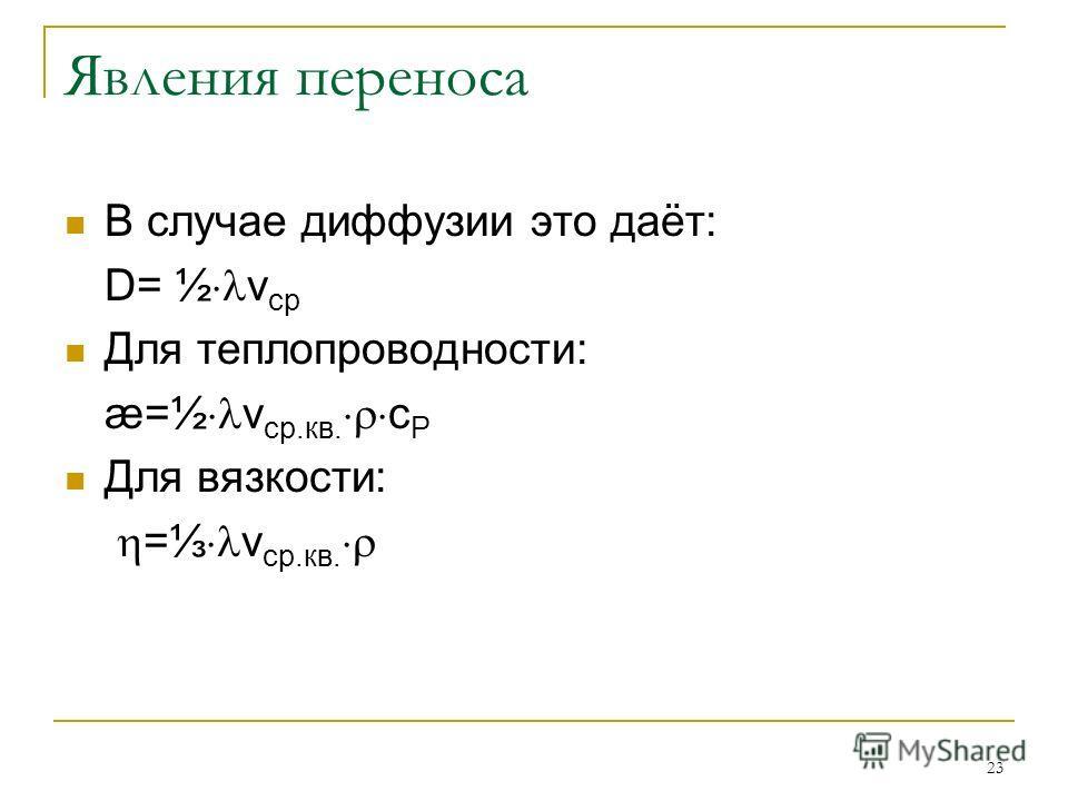 23 Явления переноса В случае диффузии это даёт: D= ½ v ср Для теплопроводности: æ=½ v ср.кв. c P Для вязкости: = v ср.кв.