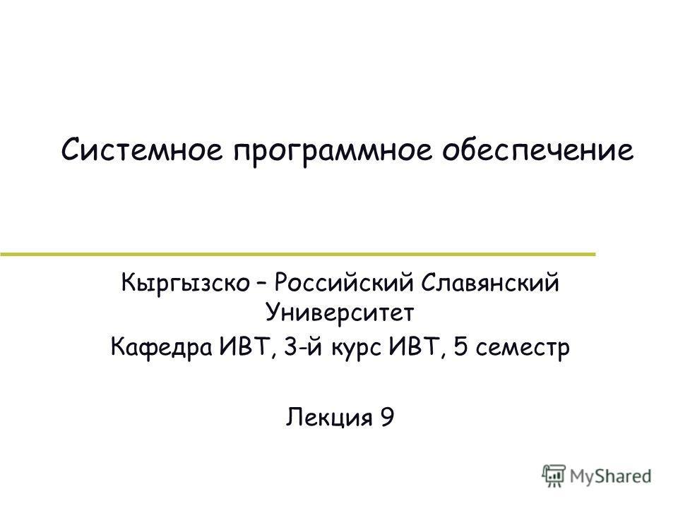 Системное программное обеспечение Кыргызско – Российский Славянский Университет Кафедра ИВТ, 3-й курс ИВТ, 5 семестр Лекция 9