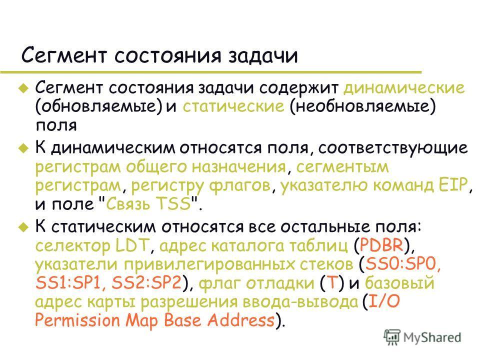 Сегмент состояния задачи u Сегмент состояния задачи содержит динамические (обновляемые) и статические (необновляемые) поля u К динамическим относятся поля, соответствующие регистрам общего назначения, сегментым регистрам, регистру флагов, указателю к