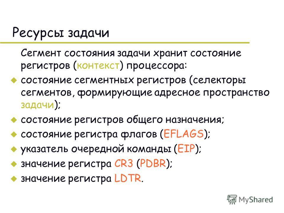 Ресурсы задачи Сегмент состояния задачи хранит состояние регистров (контекст) процессора: u состояние сегментных регистров (селекторы сегментов, формирующие адресное пространство задачи); u состояние регистров общего назначения; u состояние регистра