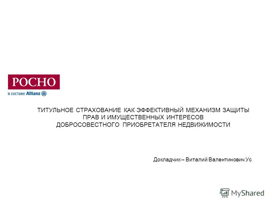 ТИТУЛЬНОЕ СТРАХОВАНИЕ КАК ЭФФЕКТИВНЫЙ МЕХАНИЗМ ЗАЩИТЫ ПРАВ И ИМУЩЕСТВЕННЫХ ИНТЕРЕСОВ ДОБРОСОВЕСТНОГО ПРИОБРЕТАТЕЛЯ НЕДВИЖИМОСТИ Докладчик – Виталий Валентинович Ус
