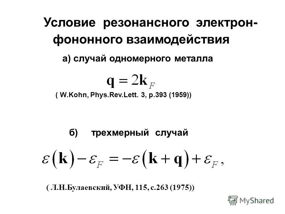 Условие резонансного электрон- фононного взаимодействия ( W.Kohn, Phys.Rev.Lett. 3, p.393 (1959)) ( Л.Н.Булаевский, УФН, 115, с.263 (1975)) а) случай одномерного металла б) трехмерный случай