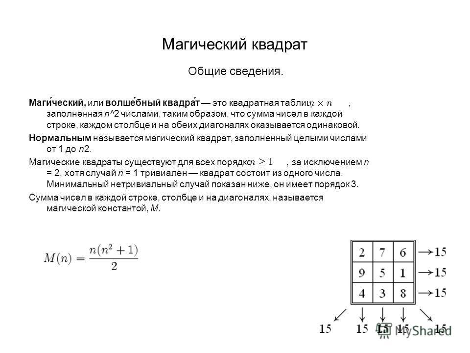Магический квадрат Общие сведения. Маги́ческий, или волше́бный квадра́т это квадратная таблица, заполненная n^2 числами, таким образом, что сумма чисел в каждой строке, каждом столбце и на обеих диагоналях оказывается одинаковой. Нормальным называетс