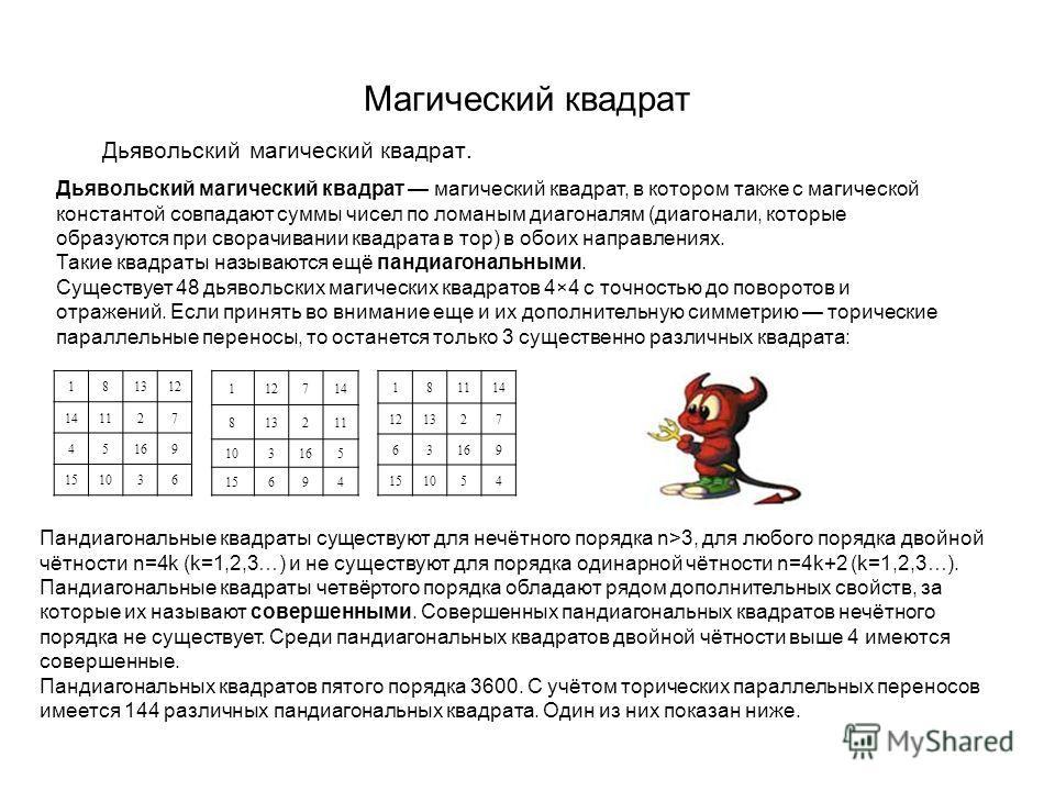 Магический квадрат Дьявольский магический квадрат. 181312 141127 45169 151036 Дьявольский магический квадрат магический квадрат, в котором также с магической константой совпадают суммы чисел по ломаным диагоналям (диагонали, которые образуются при св