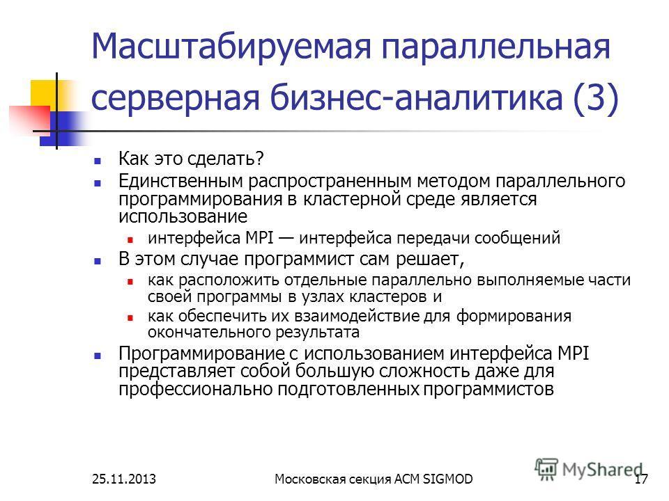 25.11.2013Московская секция ACM SIGMOD17 Масштабируемая параллельная серверная бизнес-аналитика (3) Как это сделать? Единственным распространенным методом параллельного программирования в кластерной среде является использование интерфейса MPI интерфе