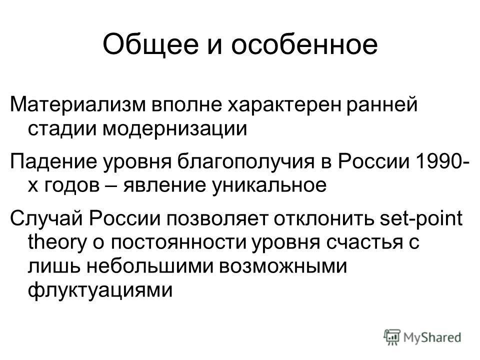 Общее и особенное Материализм вполне характерен ранней стадии модернизации Падение уровня благополучия в России 1990- х годов – явление уникальное Случай России позволяет отклонить set-point theory о постоянности уровня счастья с лишь небольшими возм