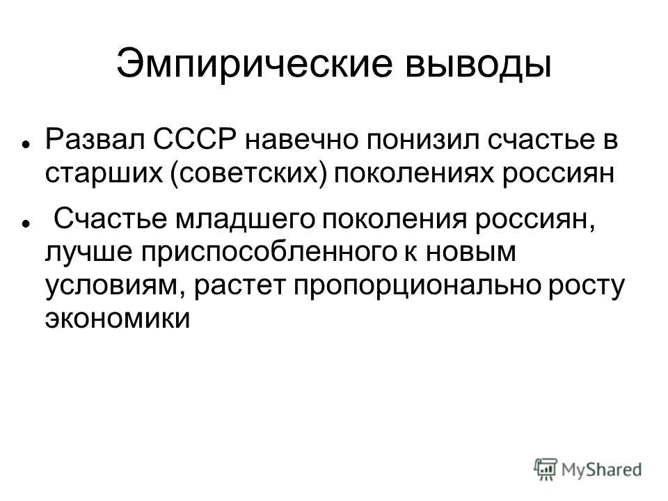 Эмпирические выводы Развал СССР навечно понизил счастье в старших (советских) поколениях россиян Счастье младшего поколения россиян, лучше приспособленного к новым условиям, растет пропорционально росту экономики