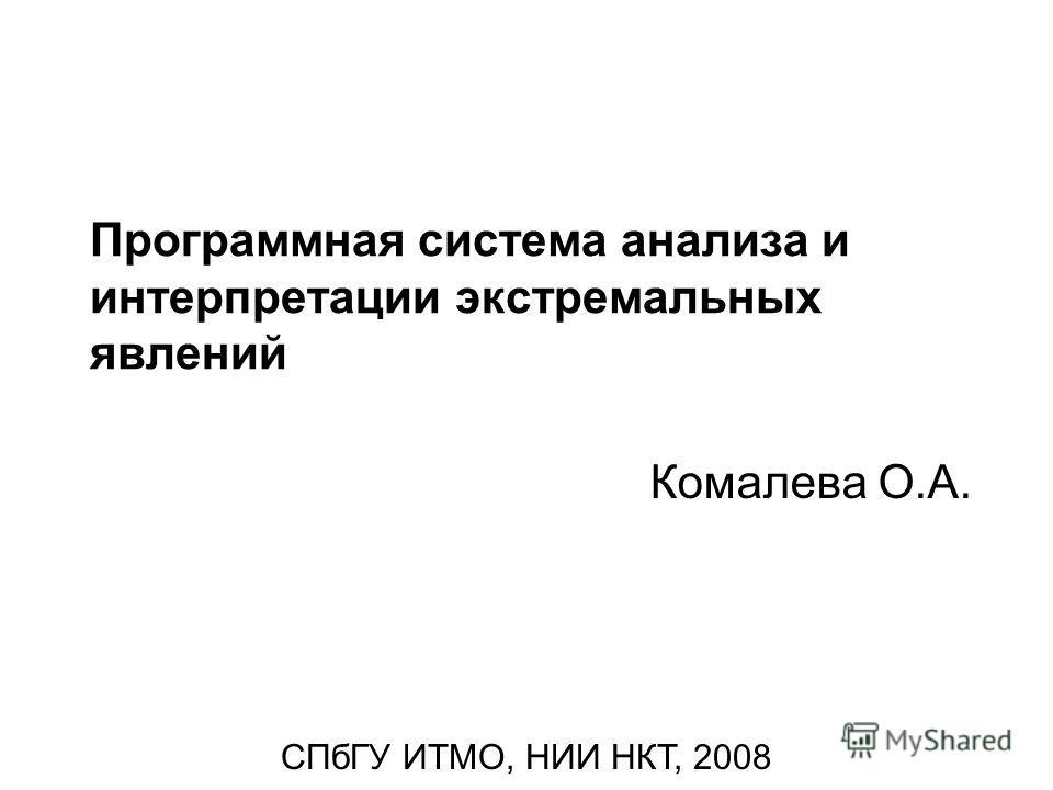 Программная система анализа и интерпретации экстремальных явлений Комалева О.А. СПбГУ ИТМО, НИИ НКТ, 2008