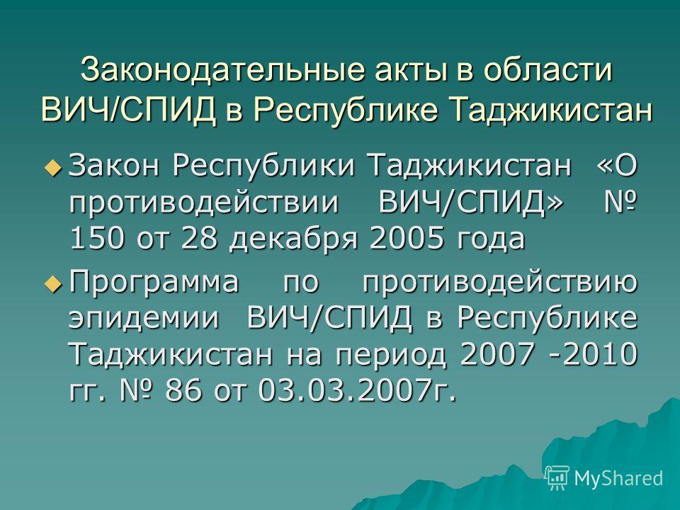 Законодательные акты в области ВИЧ/СПИД в Республике Таджикистан Закон Республики Таджикистан «О противодействии ВИЧ/СПИД» 150 от 28 декабря 2005 года Закон Республики Таджикистан «О противодействии ВИЧ/СПИД» 150 от 28 декабря 2005 года Программа по