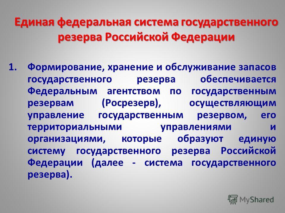 Единая федеральная система государственного резерва Российской Федерации 1.Формирование, хранение и обслуживание запасов государственного резерва обеспечивается Федеральным агентством по государственным резервам (Росрезерв), осуществляющим управление