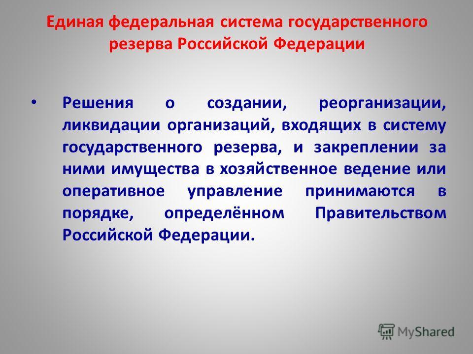 Единая федеральная система государственного резерва Российской Федерации Решения о создании, реорганизации, ликвидации организаций, входящих в систему государственного резерва, и закреплении за ними имущества в хозяйственное ведение или оперативное у