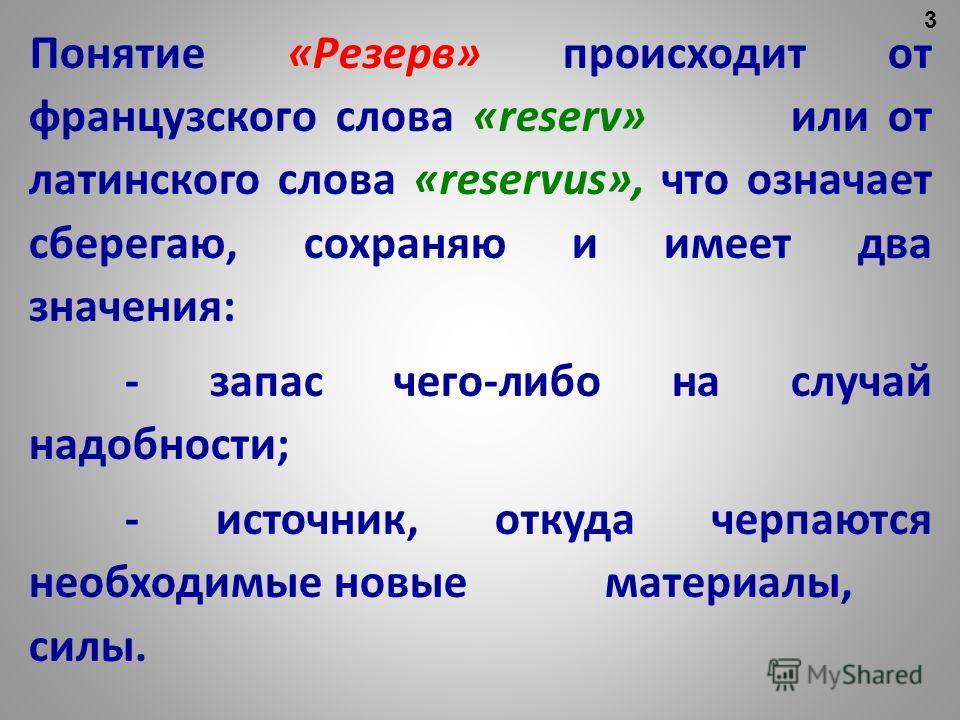 Понятие «Резерв» происходит от французского слова «reserv» или от латинского слова «reservus», что означает сберегаю, сохраняю и имеет два значения: - запас чего-либо на случай надобности; - источник, откуда черпаются необходимые новые материалы, сил