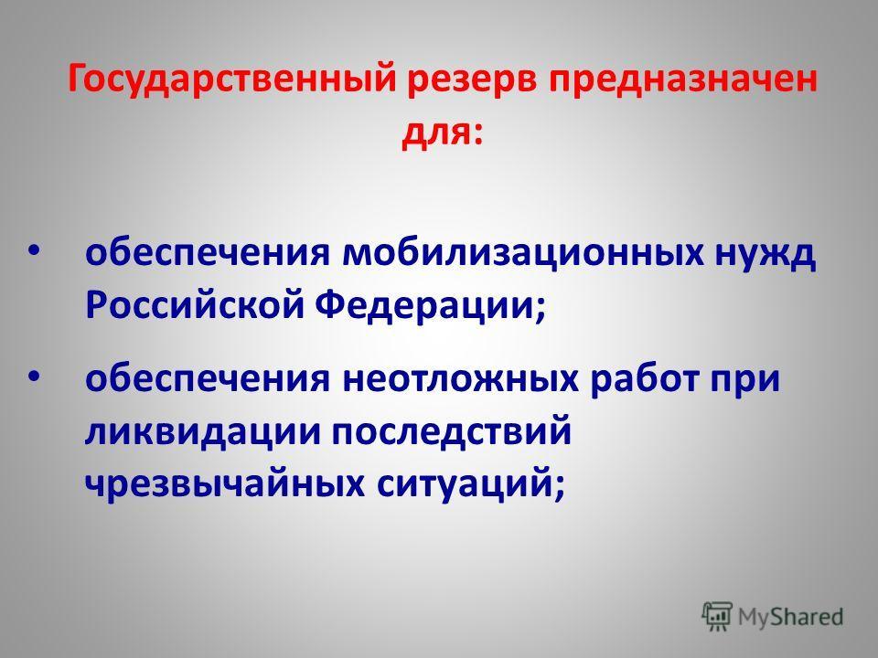 Государственный резерв предназначен для: обеспечения мобилизационных нужд Российской Федерации; обеспечения неотложных работ при ликвидации последствий чрезвычайных ситуаций;