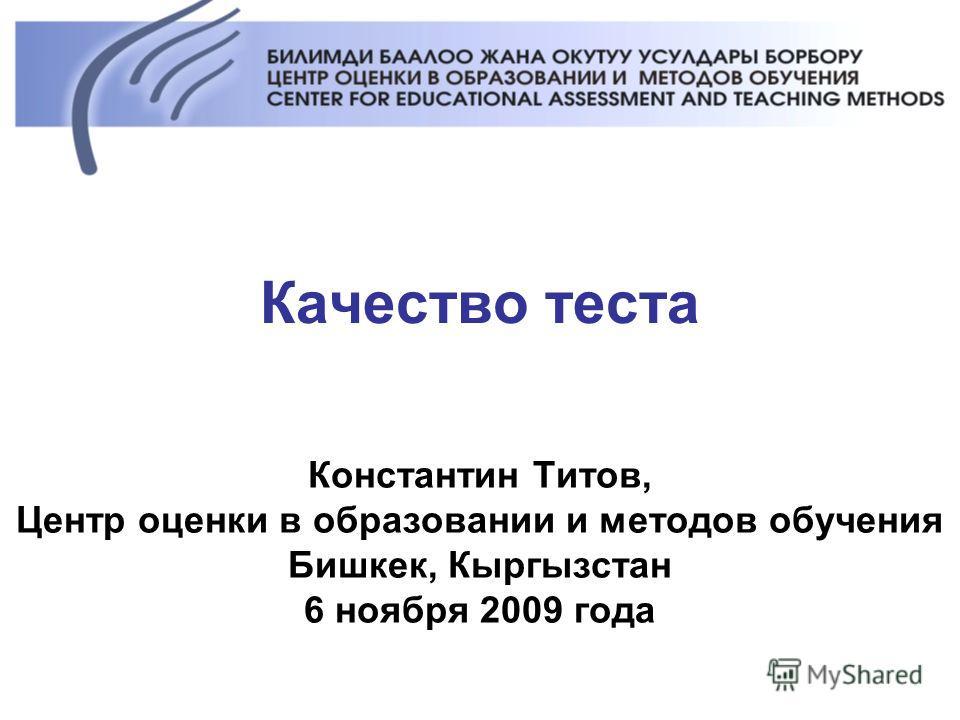 Качество теста Константин Титов, Центр оценки в образовании и методов обучения Бишкек, Кыргызстан 6 ноября 2009 года