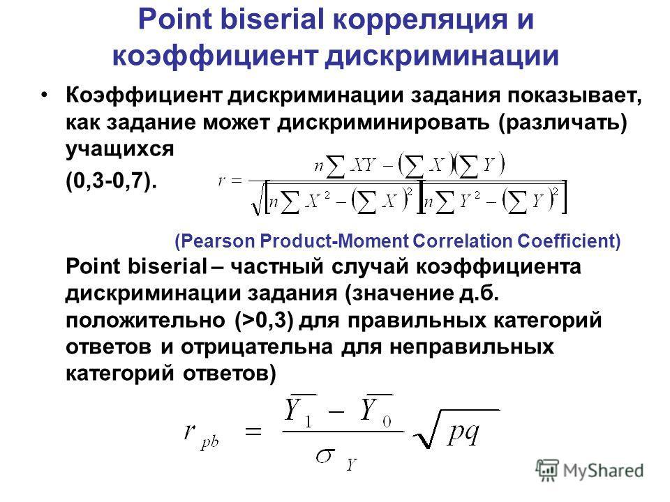 Point biserial корреляция и коэффициент дискриминации Коэффициент дискриминации задания показывает, как задание может дискриминировать (различать) учащихся (0,3-0,7). (Pearson Product-Moment Correlation Coefficient) Point biserial – частный случай ко