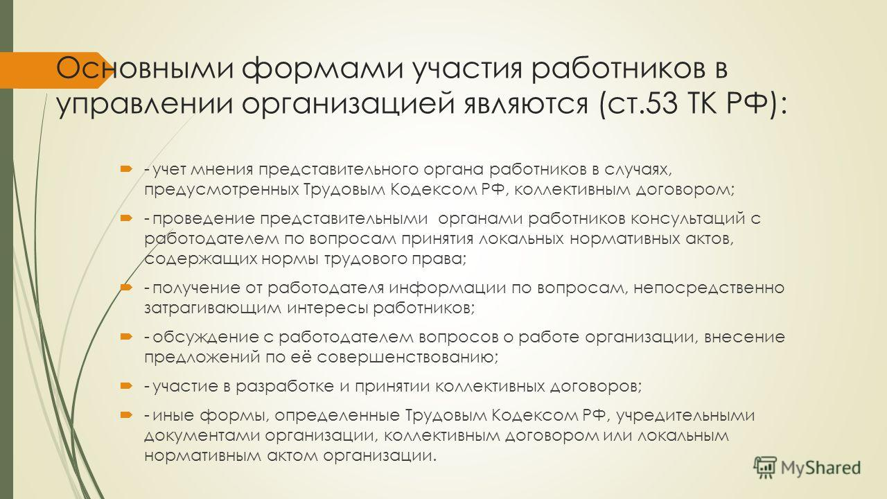Основными формами участия работников в управлении организацией являются (ст.53 ТК РФ): -учет мнения представительного органа работников в случаях, предусмотренных Трудовым Кодексом РФ, коллективным договором; -проведение представительными органами ра