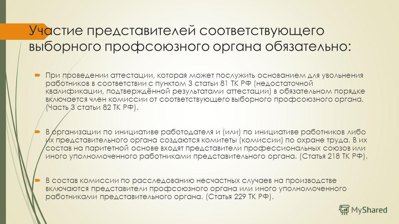 Участие представителей соответствующего выборного профсоюзного органа обязательно: При проведении аттестации, которая может послужить основанием для увольнения работников в соответствии с пунктом 3 статьи 81 ТК РФ (недостаточной квалификации, подтвер