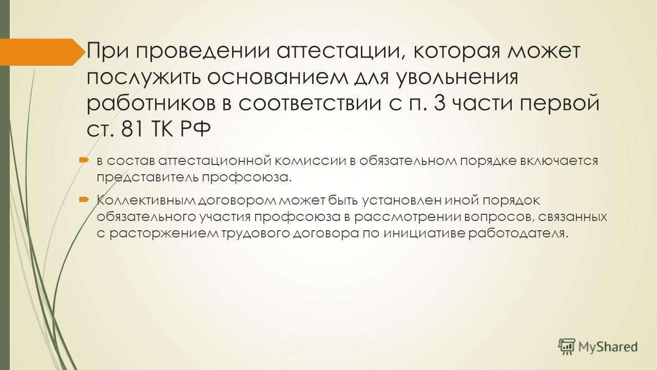 При проведении аттестации, которая может послужить основанием для увольнения работников в соответствии с п. 3 части первой ст. 81 ТК РФ в состав аттестационной комиссии в обязательном порядке включается представитель профсоюза. Коллективным договором