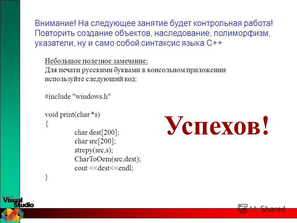 Внимание! На следующее занятие будет контрольная работа! Повторить создание объектов, наследование, полиморфизм, указатели, ну и само собой синтаксис языка С++ Небольшое полезное замечание: Для печати русскими буквами в консольном приложении использу