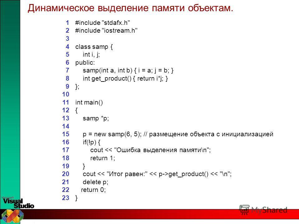 #include stdafx.h #include iostream.h class samp { int i, j; public: samp(int a, int b) { i = a; j = b; } int get_product() { return i*j; } }; int main() { samp *p; p = new samp(6, 5); // размещение объекта с инициализацией if(!p) { cout