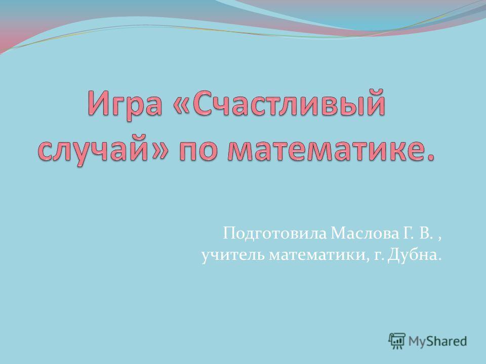 Подготовила Маслова Г. В., учитель математики, г. Дубна.