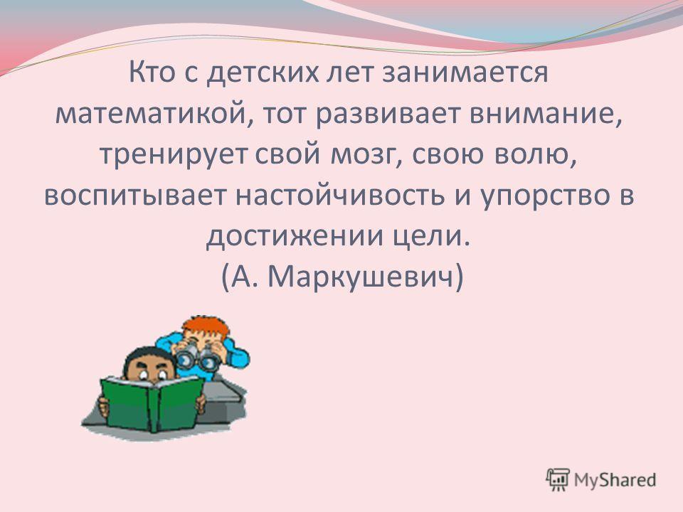 Кто с детских лет занимается математикой, тот развивает внимание, тренирует свой мозг, свою волю, воспитывает настойчивость и упорство в достижении цели. (А. Маркушевич)