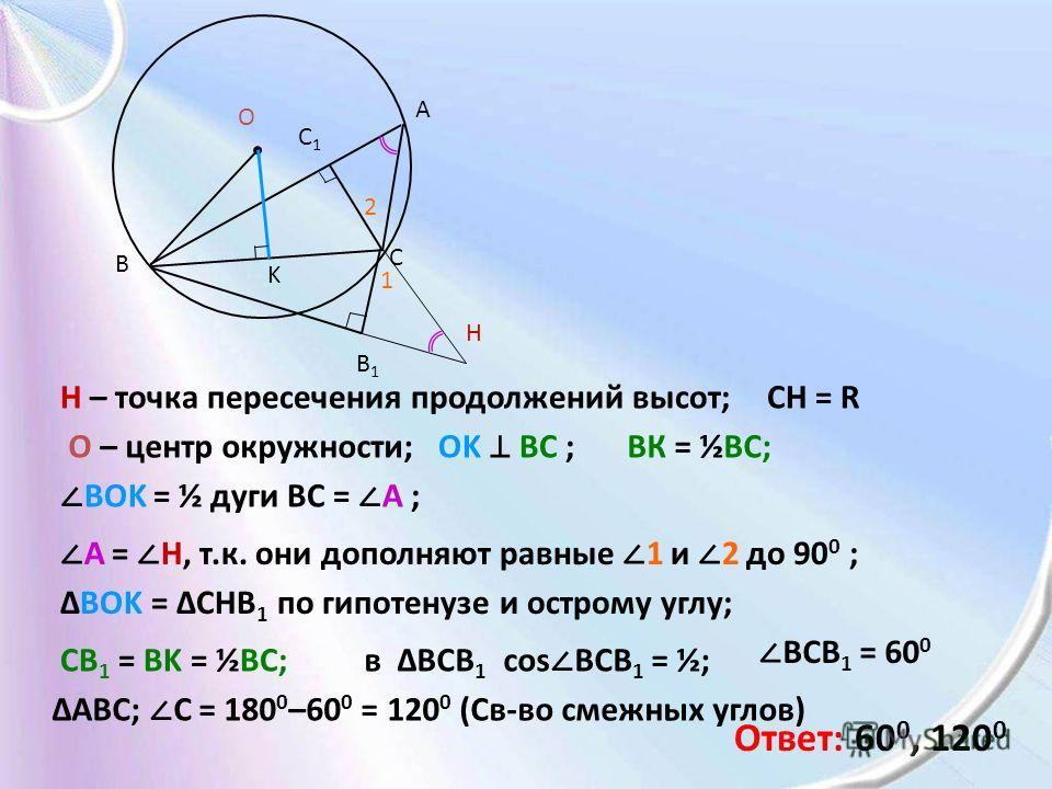 A B C H B1B1 C1C1 O H – точка пересечения продолжений высот;CH = R O – центр окружности; OK BC ; ВК = ½BC; K BOK = ½ дуги ВС = A ; A = H, т.к. они дополняют равные 1 и 2 до 90 0 ; 1 2 BOK = CHB 1 по гипотенузе и острому углу; CB 1 = BK = ½BC; в BCB 1